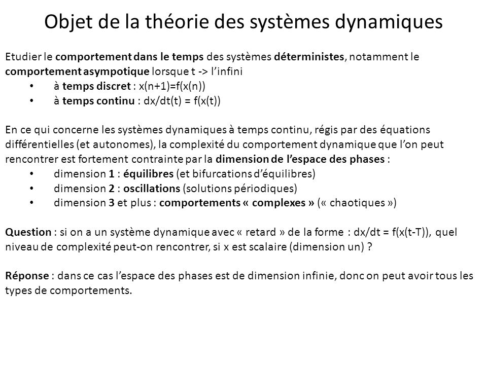 Objet de la théorie des systèmes dynamiques Etudier le comportement dans le temps des systèmes déterministes, notamment le comportement asympotique lo