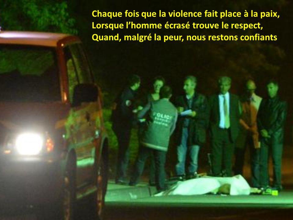 Chaque fois que la violence fait place à la paix, Lorsque lhomme écrasé trouve le respect, Quand, malgré la peur, nous restons confiants