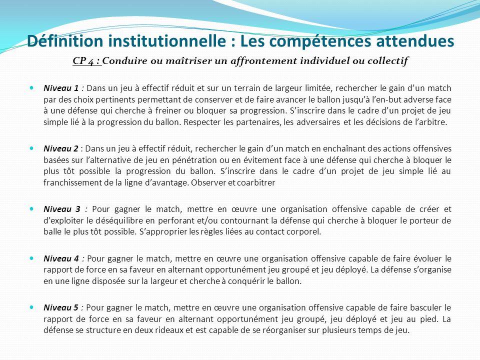 Définition institutionnelle : Les compétences attendues CP 4 : Conduire ou maîtriser un affrontement individuel ou collectif Niveau 1 : Dans un jeu à