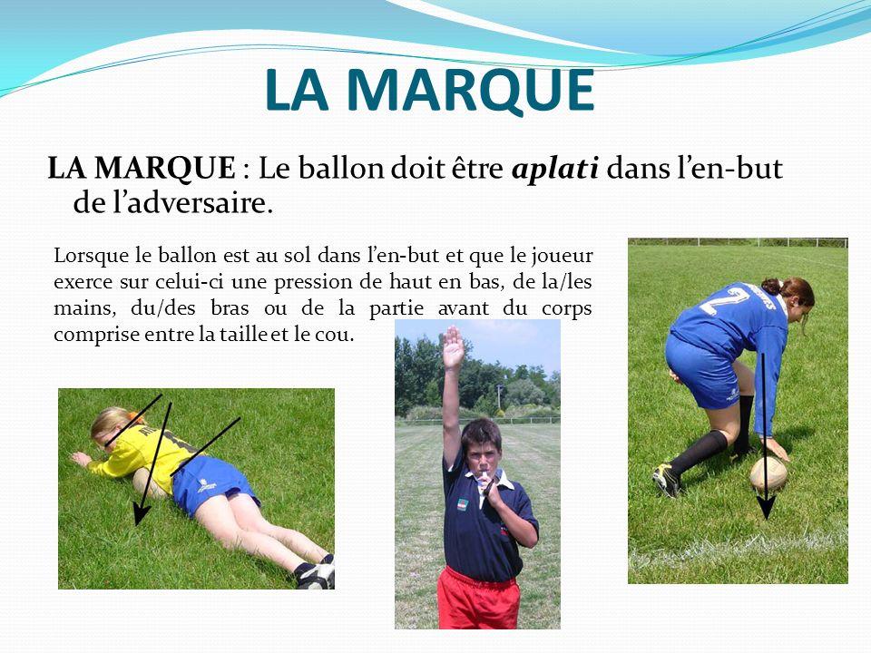 LA MARQUE LA MARQUE : Le ballon doit être aplati dans len-but de ladversaire. Lorsque le ballon est au sol dans len-but et que le joueur exerce sur ce
