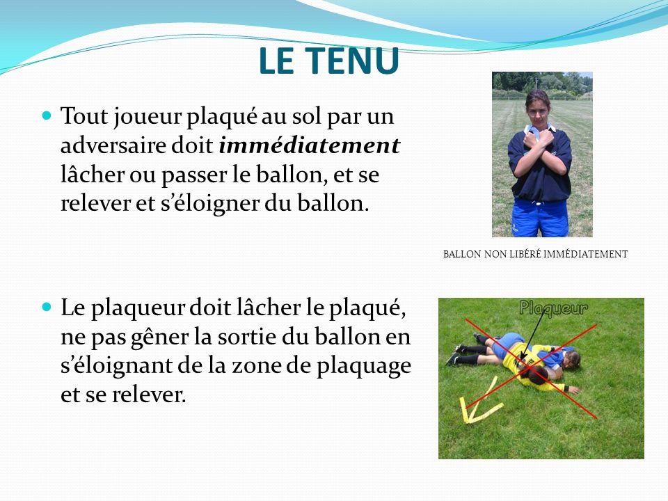 LE TENU Tout joueur plaqué au sol par un adversaire doit immédiatement lâcher ou passer le ballon, et se relever et séloigner du ballon. Le plaqueur d