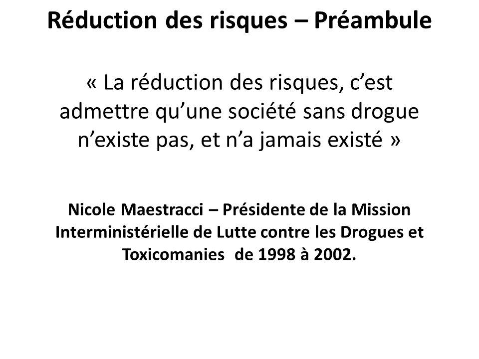 Réduction des risques – Préambule « La réduction des risques, cest admettre quune société sans drogue nexiste pas, et na jamais existé » Nicole Maestracci – Présidente de la Mission Interministérielle de Lutte contre les Drogues et Toxicomanies de 1998 à 2002.