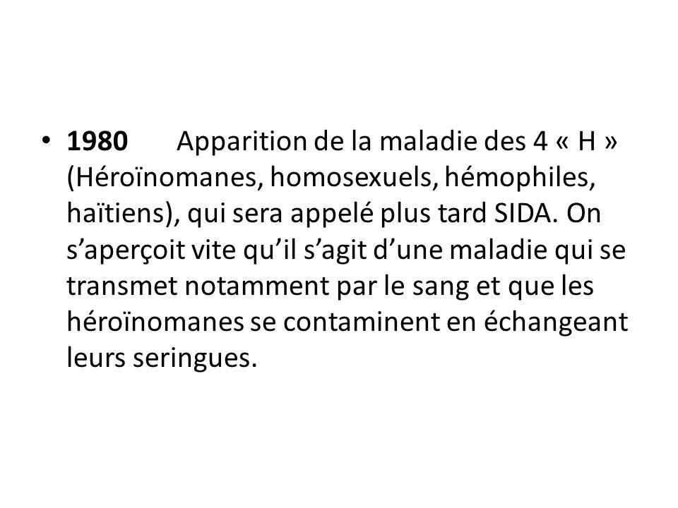 1980Apparition de la maladie des 4 « H » (Héroïnomanes, homosexuels, hémophiles, haïtiens), qui sera appelé plus tard SIDA.