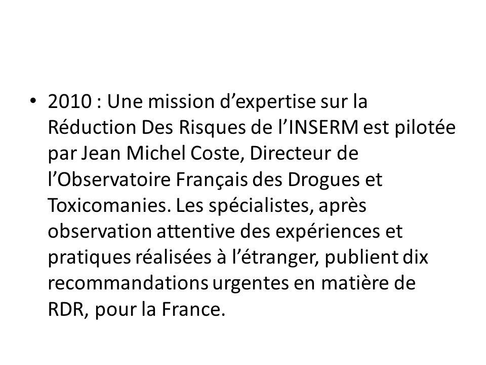 2010 : Une mission dexpertise sur la Réduction Des Risques de lINSERM est pilotée par Jean Michel Coste, Directeur de lObservatoire Français des Drogues et Toxicomanies.