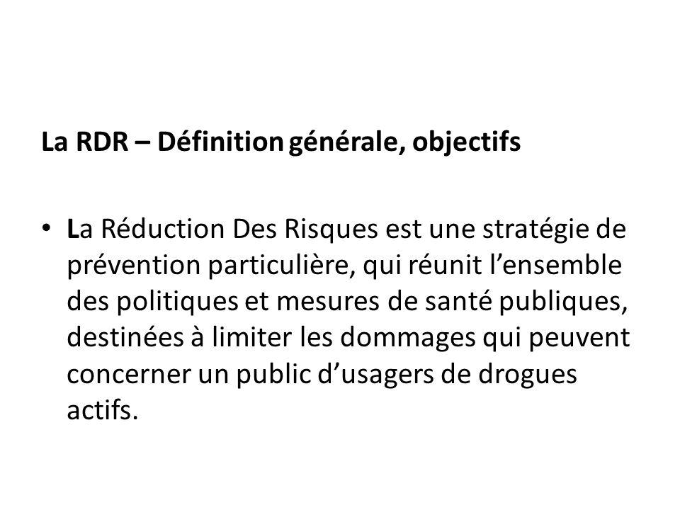 La RDR – Définition générale, objectifs La Réduction Des Risques est une stratégie de prévention particulière, qui réunit lensemble des politiques et mesures de santé publiques, destinées à limiter les dommages qui peuvent concerner un public dusagers de drogues actifs.