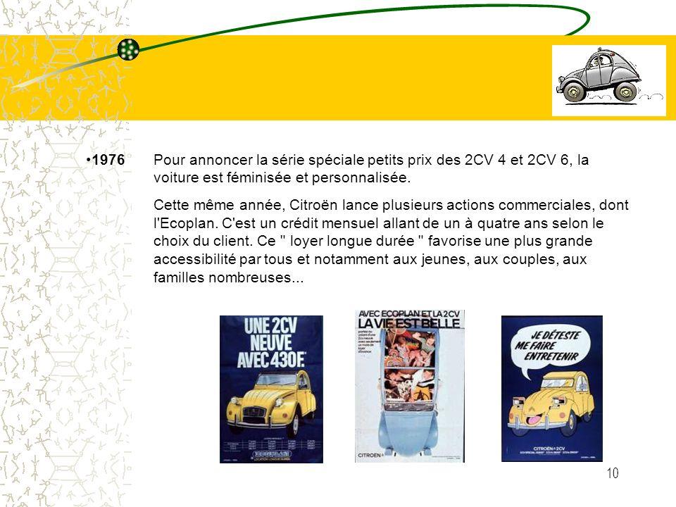 10 1976 Pour annoncer la série spéciale petits prix des 2CV 4 et 2CV 6, la voiture est féminisée et personnalisée. Cette même année, Citroën lance plu