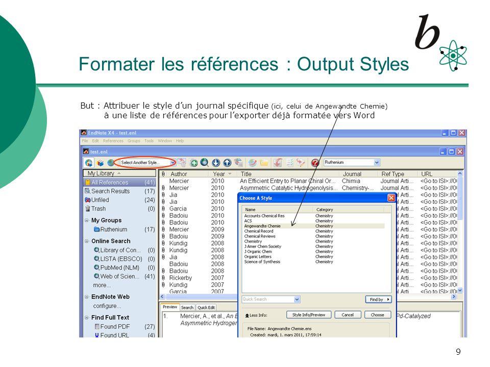 10 Exporter des listes de références complètes depuis EndNote à Word Après avoir attribué le style du journal (ici, Angewandte Chemie), Sélectionner les références dans EndNote qui constitueront votre liste de références Pour la visualisation: EndNote Menu : File – Print Preview Pour lexport dans Word: EndNote Menu : Edit – Copy Formatted (ctrl + K) Puis, dans votre document Word : Edit – Paste (ctrl + V)