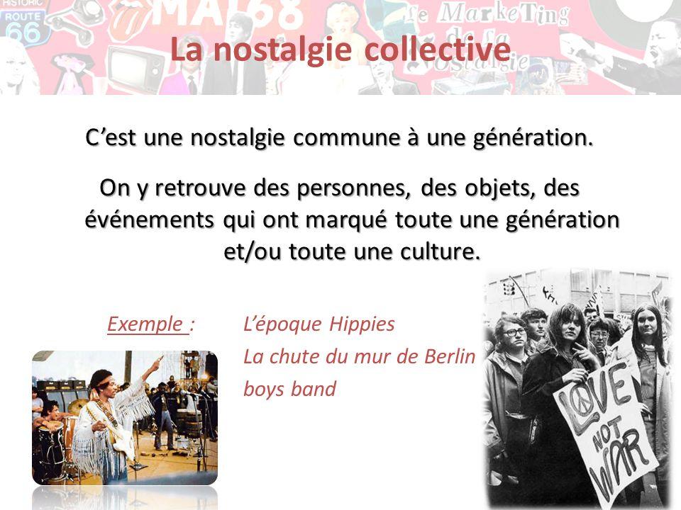 La nostalgie collective Cest une nostalgie commune à une génération. On y retrouve des personnes, des objets, des événements qui ont marqué toute une