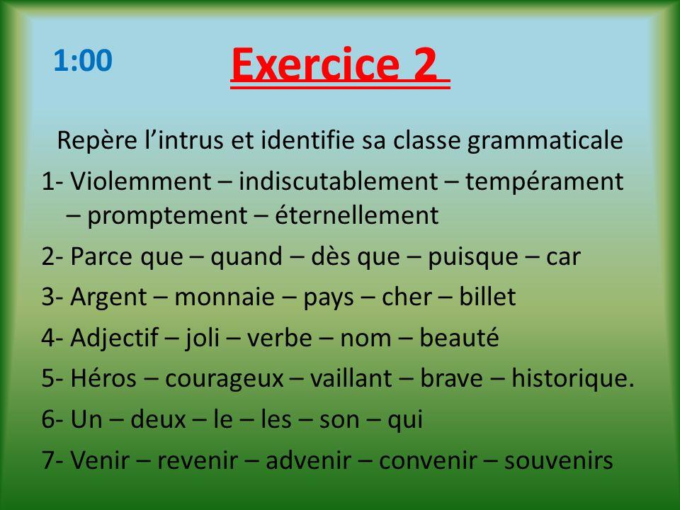 Exercice 2 Repère lintrus et identifie sa classe grammaticale 1- Violemment – indiscutablement – tempérament – promptement – éternellement 2- Parce qu