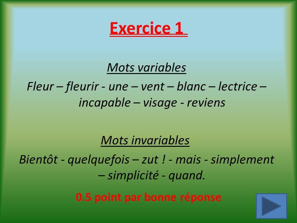 Exercice 1 Mots variables Fleur – fleurir - une – vent – blanc – lectrice – incapable – visage - reviens Mots invariables Bientôt - quelquefois – zut