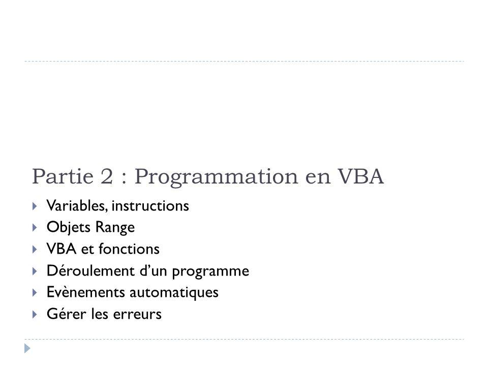 Partie 2 : Programmation en VBA Variables, instructions Objets Range VBA et fonctions Déroulement dun programme Evènements automatiques Gérer les erre