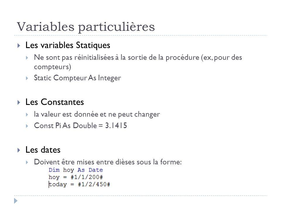 Variables particulières Les variables Statiques Ne sont pas réinitialisées à la sortie de la procédure (ex, pour des compteurs) Static Compteur As Int