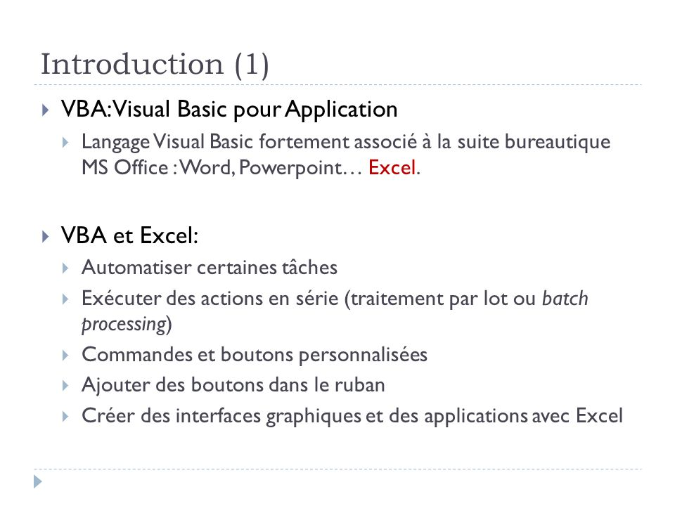 Introduction (1) VBA: Visual Basic pour Application Langage Visual Basic fortement associé à la suite bureautique MS Office : Word, Powerpoint… Excel.
