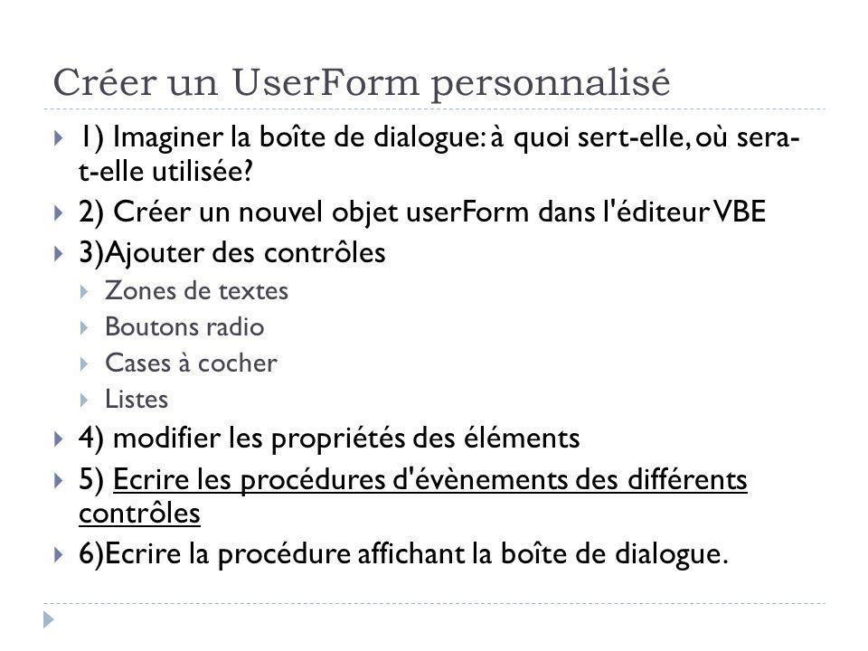 Créer un UserForm personnalisé 1) Imaginer la boîte de dialogue: à quoi sert-elle, où sera- t-elle utilisée? 2) Créer un nouvel objet userForm dans l'