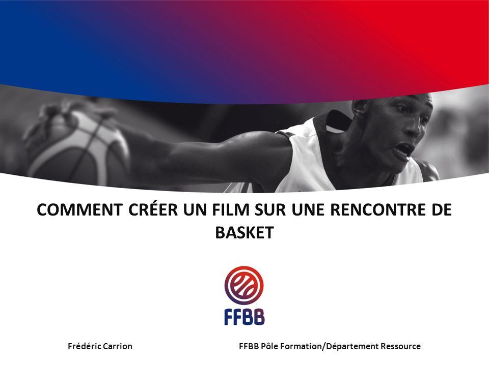 COMMENT CRÉER UN FILM SUR UNE RENCONTRE DE BASKET Frédéric CarrionFFBB Pôle Formation/Département Ressource