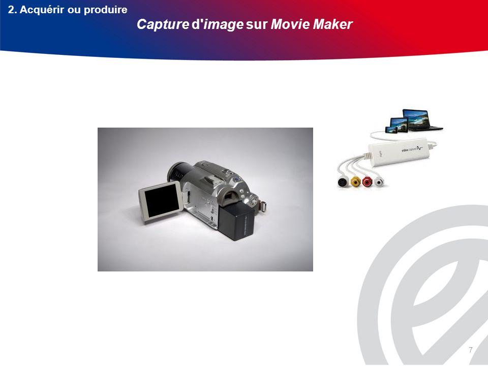 7 2. Acquérir ou produire Capture d image sur Movie Maker