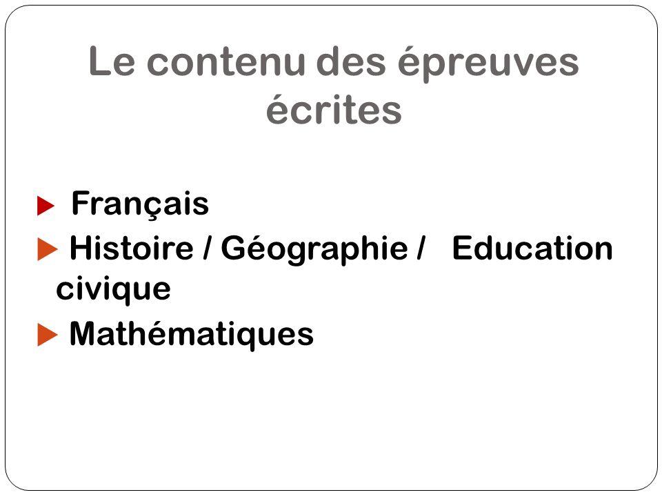 Le contenu des épreuves écrites Français Histoire / Géographie / Education civique Mathématiques