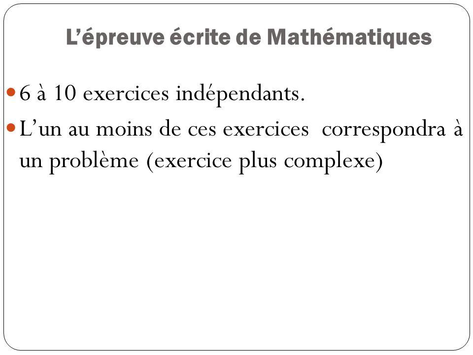 Lépreuve écrite de Mathématiques 6 à 10 exercices indépendants. Lun au moins de ces exercices correspondra à un problème (exercice plus complexe)