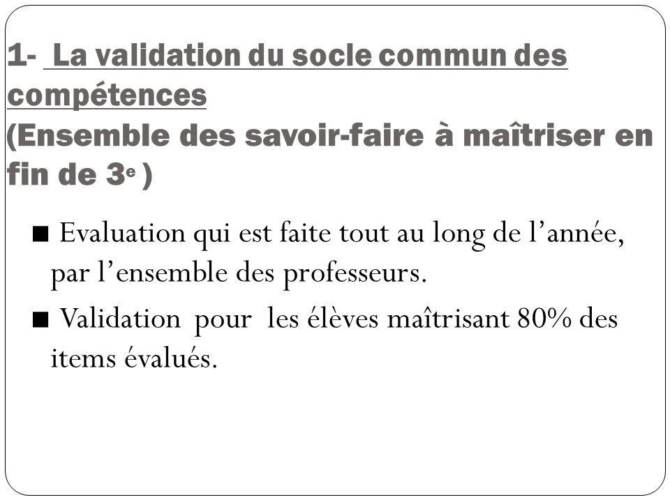 1- La validation du socle commun des compétences (Ensemble des savoir-faire à maîtriser en fin de 3 e ) Evaluation qui est faite tout au long de lanné