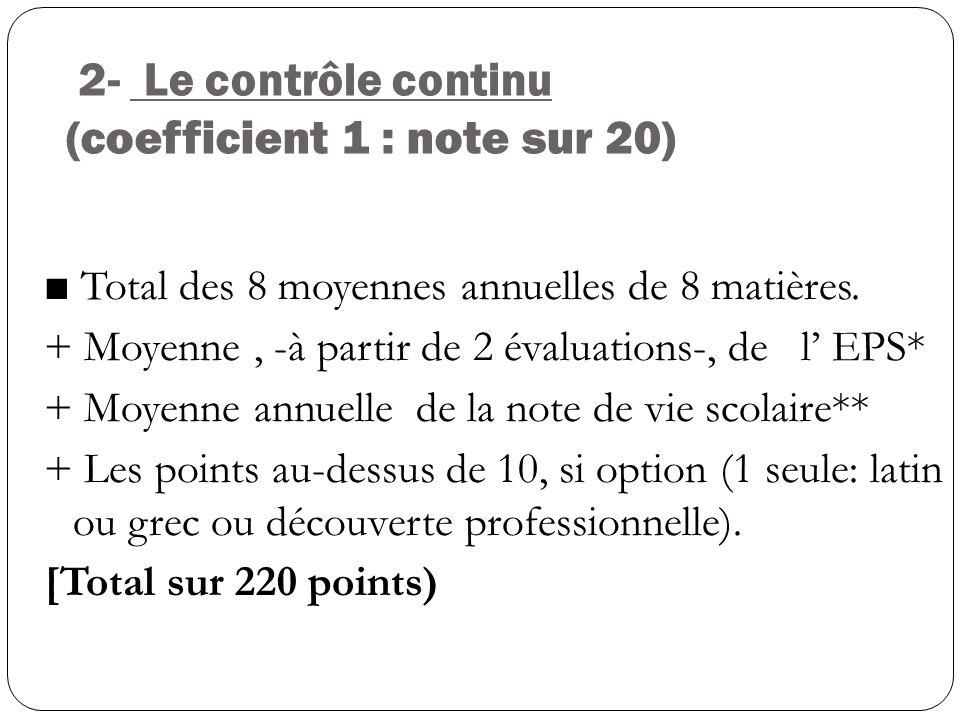 2- Le contrôle continu (coefficient 1 : note sur 20) Total des 8 moyennes annuelles de 8 matières. + Moyenne, -à partir de 2 évaluations-, de l EPS* +