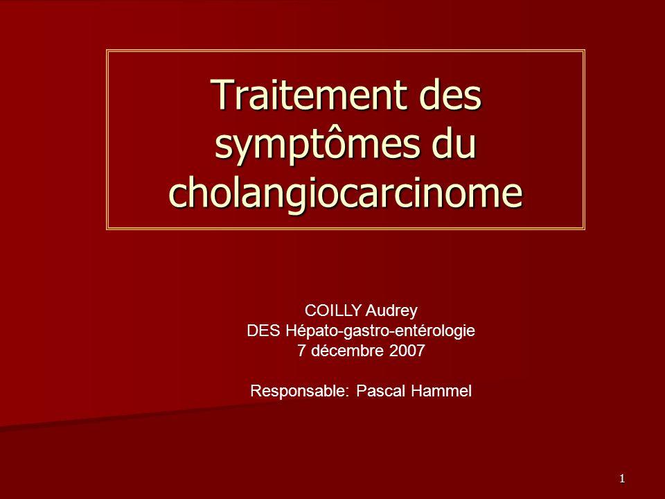 1 Traitement des symptômes du cholangiocarcinome COILLY Audrey DES Hépato-gastro-entérologie 7 décembre 2007 Responsable: Pascal Hammel