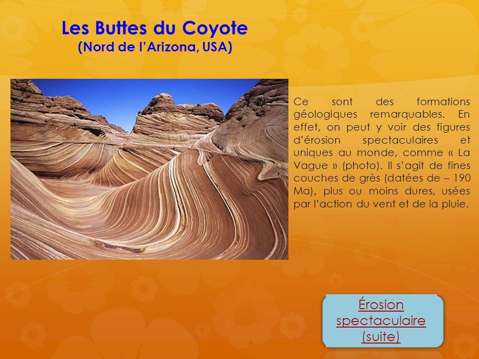 Érosion spectaculaire (suite) Les Buttes du Coyote (Nord de lArizona, USA) Ce sont des formations géologiques remarquables. En effet, on peut y voir d