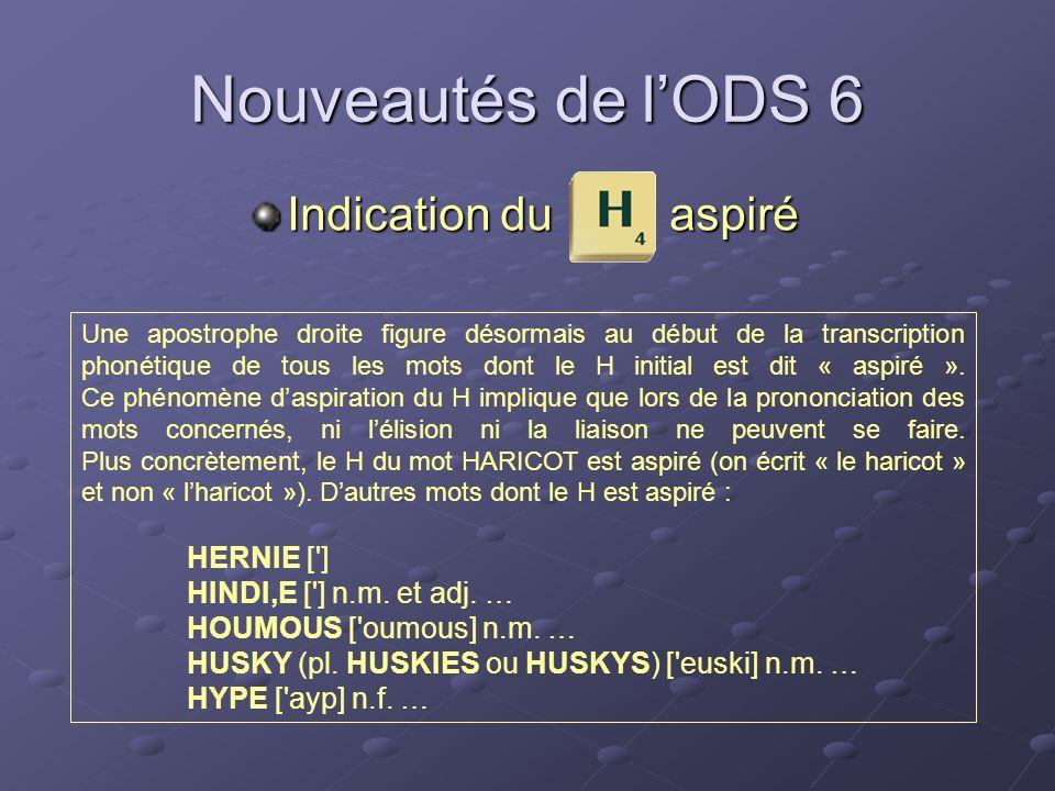Nouveautés de lODS 6 Indication du aspiré Une apostrophe droite figure désormais au début de la transcription phonétique de tous les mots dont le H in