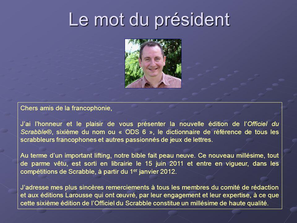 Le mot du président Chers amis de la francophonie, Jai lhonneur et le plaisir de vous présenter la nouvelle édition de lOfficiel du Scrabble®, sixième