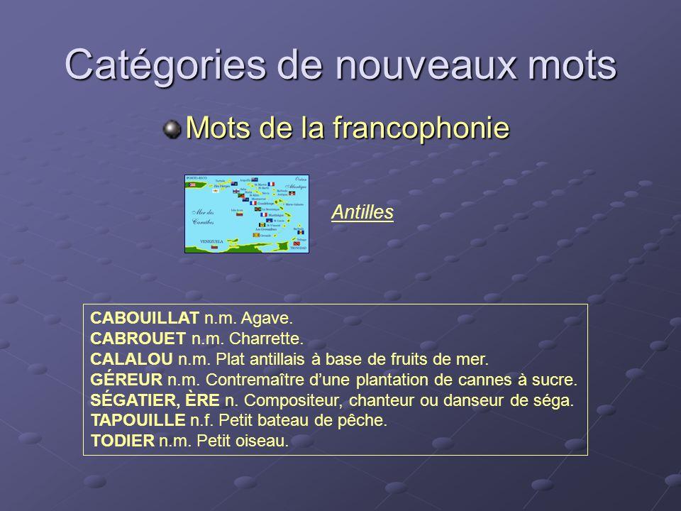 Antilles Catégories de nouveaux mots Mots de la francophonie CABOUILLAT n.m. Agave. CABROUET n.m. Charrette. CALALOU n.m. Plat antillais à base de fru