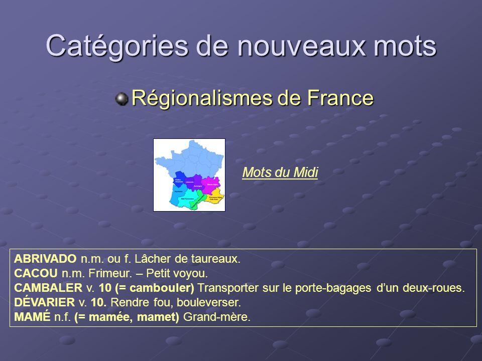 Catégories de nouveaux mots Régionalismes de France ABRIVADO n.m. ou f. Lâcher de taureaux. CACOU n.m. Frimeur. – Petit voyou. CAMBALER v. 10 (= cambo