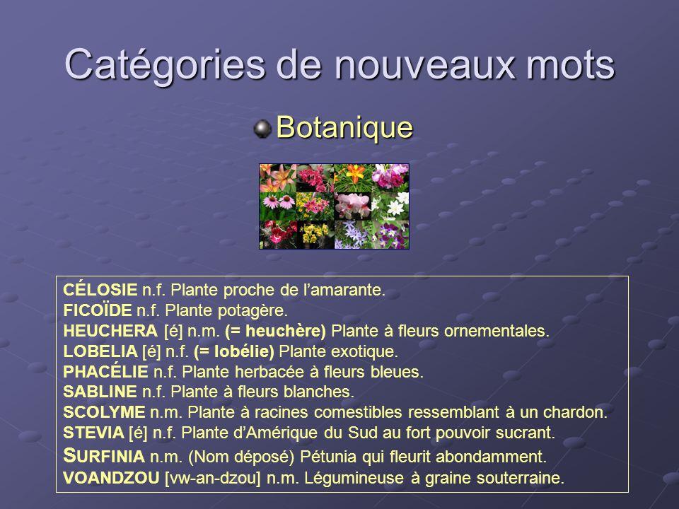Catégories de nouveaux mots Botanique CÉLOSIE n.f. Plante proche de lamarante. FICOÏDE n.f. Plante potagère. HEUCHERA [é] n.m. (= heuchère) Plante à f