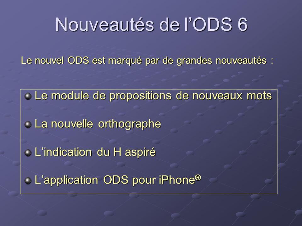 Nouveautés de lODS 6 Le module de propositions de nouveaux mots La nouvelle orthographe Lindication du H aspiré Lapplication ODS pour iPhone ® Le nouv