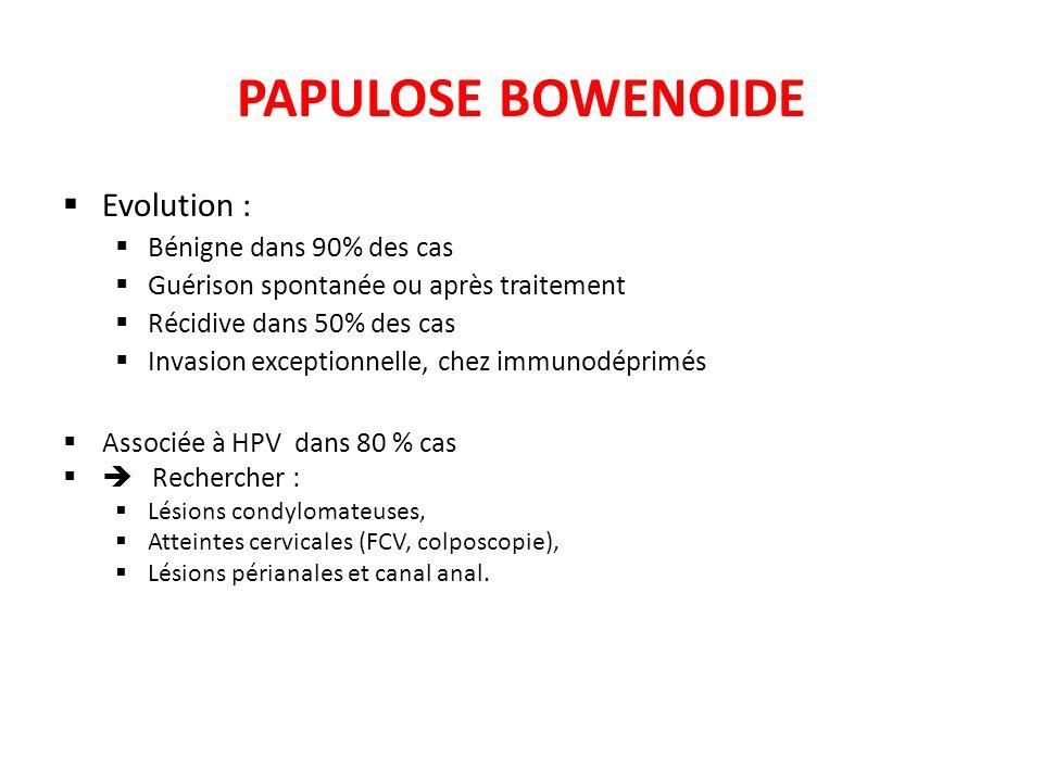 PAPULOSE BOWENOIDE Evolution : Bénigne dans 90% des cas Guérison spontanée ou après traitement Récidive dans 50% des cas Invasion exceptionnelle, chez