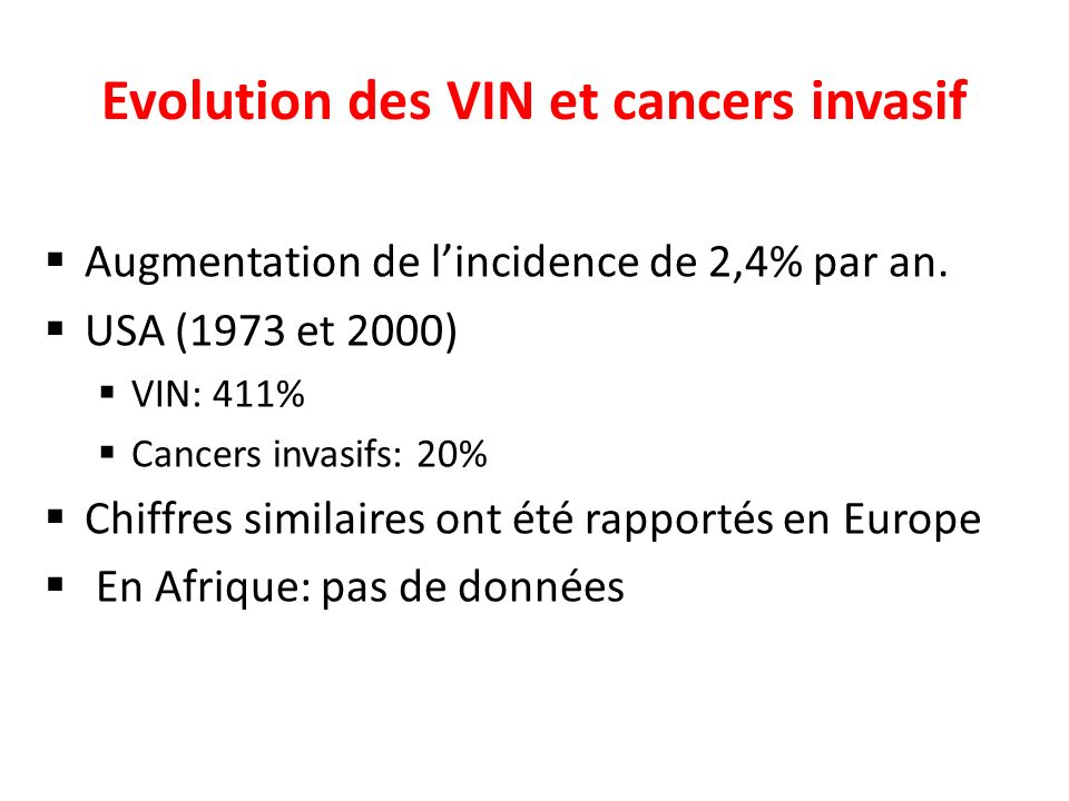 Evolution des VIN et cancers invasif Augmentation de lincidence de 2,4% par an. USA (1973 et 2000) VIN: 411% Cancers invasifs: 20% Chiffres similaires