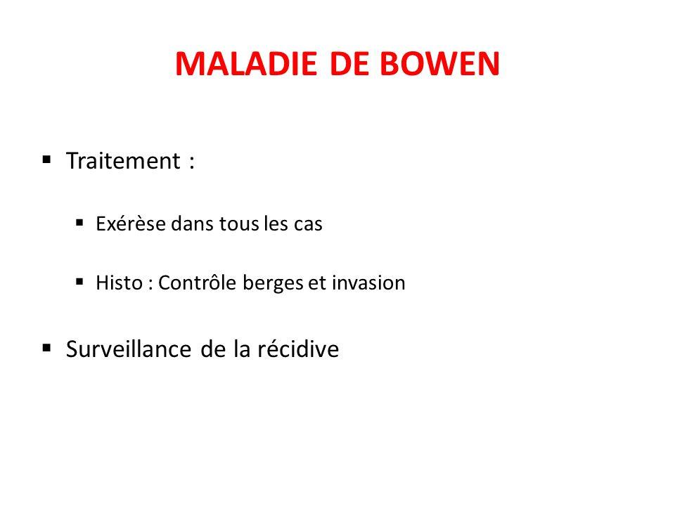 MALADIE DE BOWEN Traitement : Exérèse dans tous les cas Histo : Contrôle berges et invasion Surveillance de la récidive