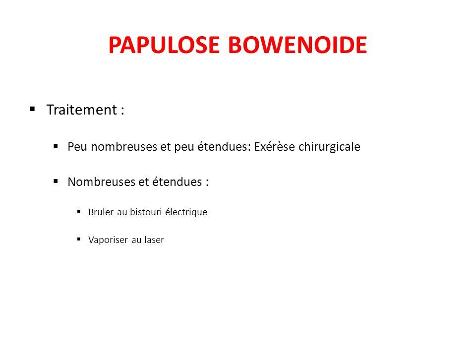 PAPULOSE BOWENOIDE Traitement : Peu nombreuses et peu étendues: Exérèse chirurgicale Nombreuses et étendues : Bruler au bistouri électrique Vaporiser