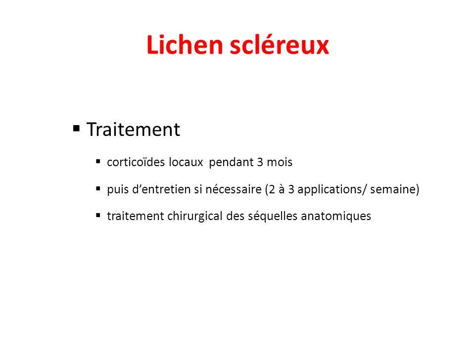 Lichen scléreux Traitement corticoïdes locaux pendant 3 mois puis dentretien si nécessaire (2 à 3 applications/ semaine) traitement chirurgical des sé