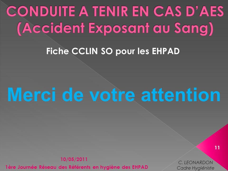 Fiche CCLIN SO pour les EHPAD 10/05/2011 11 1ère Journée Réseau des Référents en hygiène des EHPAD C. LEONARDON Cadre Hygiéniste Merci de votre attent