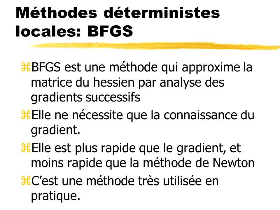 Méthodes déterministes locales: BFGS zBFGS est une méthode qui approxime la matrice du hessien par analyse des gradients successifs zElle ne nécessite