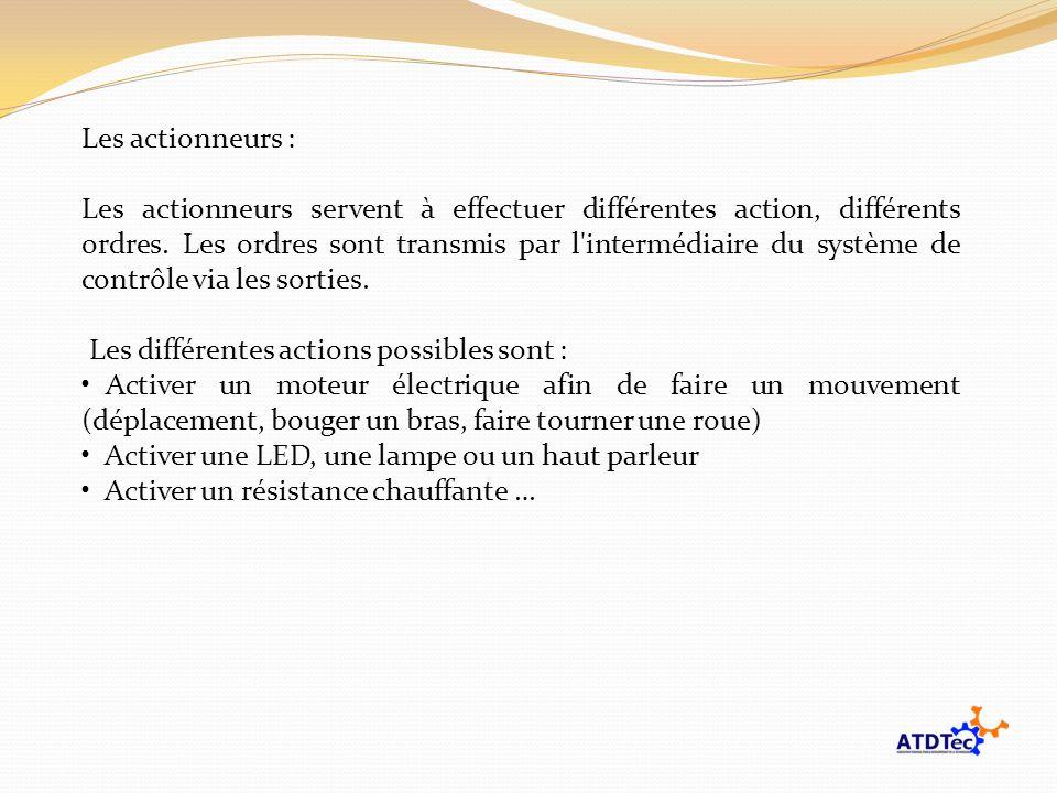 Les actionneurs : Les actionneurs servent à effectuer différentes action, différents ordres. Les ordres sont transmis par l'intermédiaire du système d