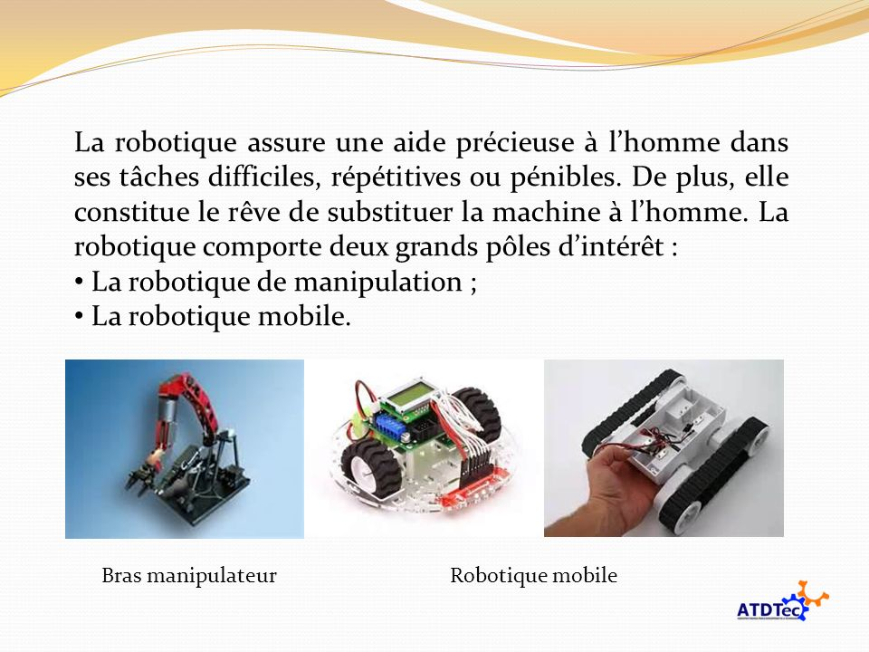 La robotique assure une aide précieuse à lhomme dans ses tâches difficiles, répétitives ou pénibles. De plus, elle constitue le rêve de substituer la