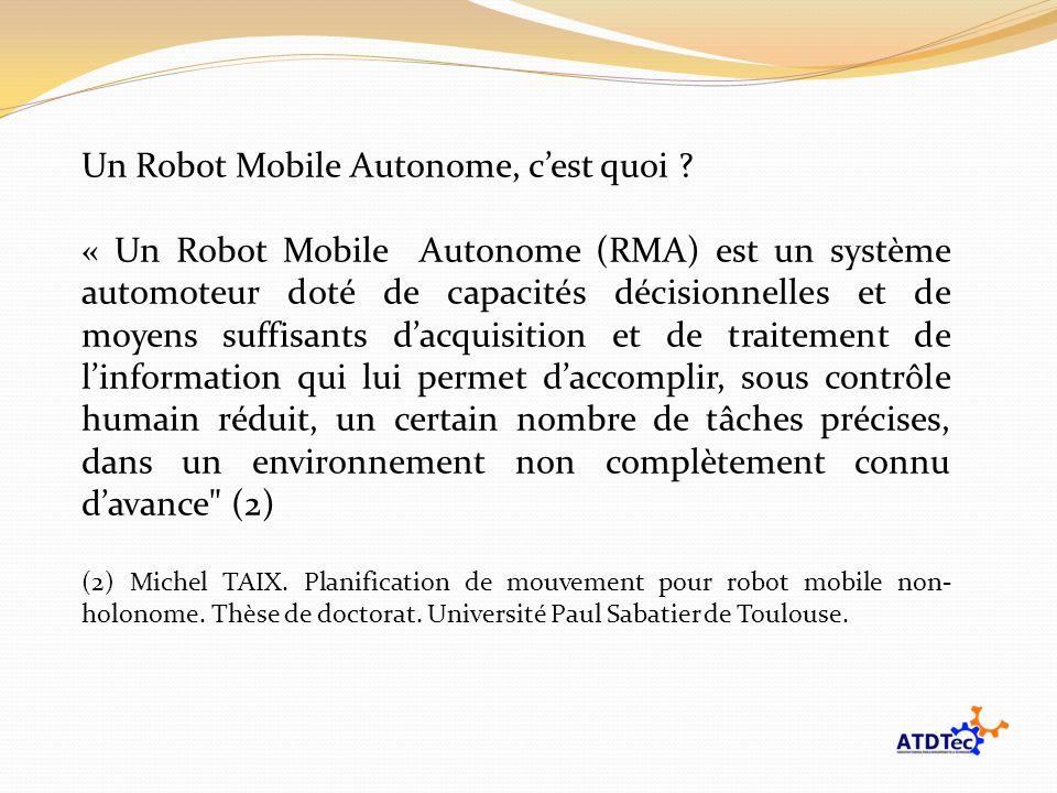 Un Robot Mobile Autonome, cest quoi ? « Un Robot Mobile Autonome (RMA) est un système automoteur doté de capacités décisionnelles et de moyens suffisa