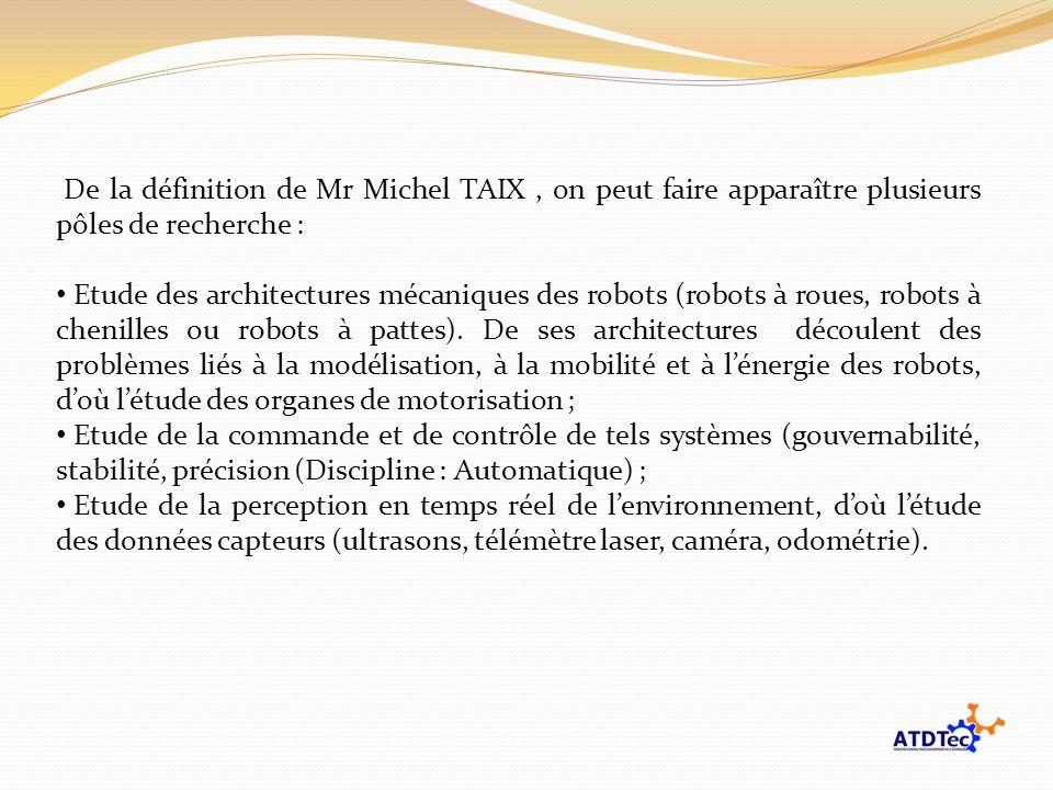 De la définition de Mr Michel TAIX, on peut faire apparaître plusieurs pôles de recherche : Etude des architectures mécaniques des robots (robots à ro