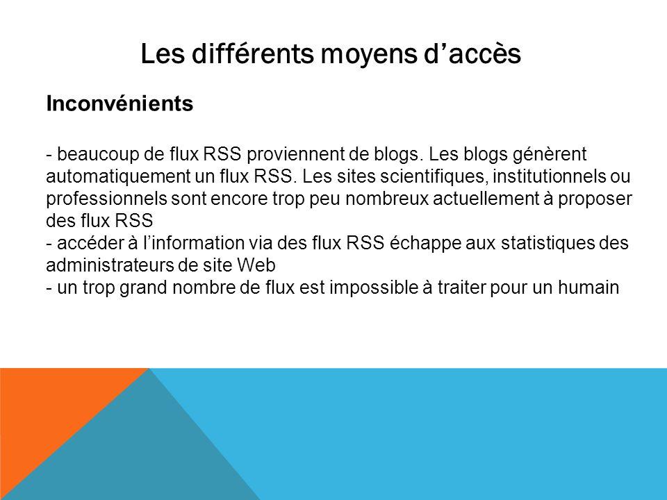 Les différents moyens daccès Inconvénients - beaucoup de flux RSS proviennent de blogs. Les blogs génèrent automatiquement un flux RSS. Les sites scie