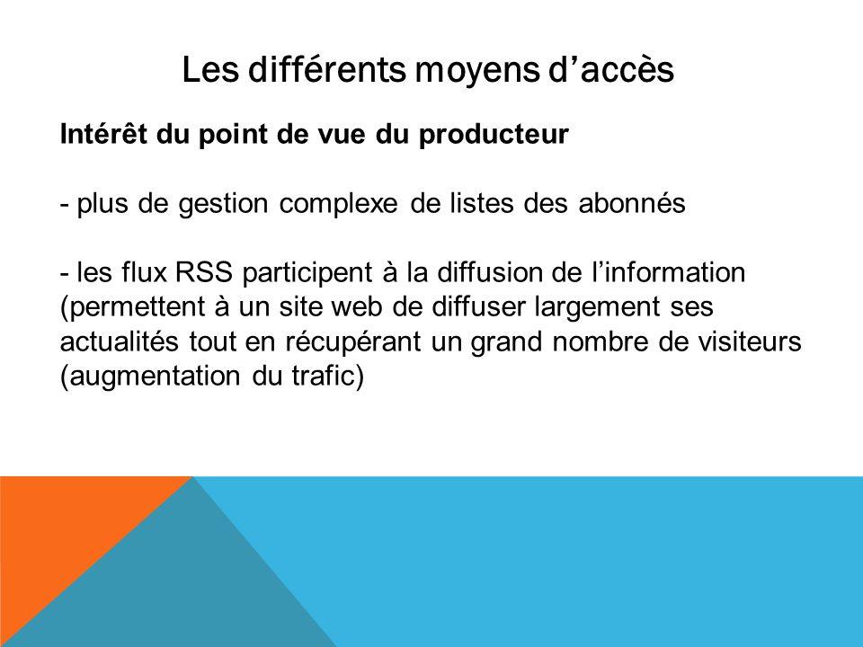 Les différents moyens daccès Intérêt du point de vue du producteur - plus de gestion complexe de listes des abonnés - les flux RSS participent à la di