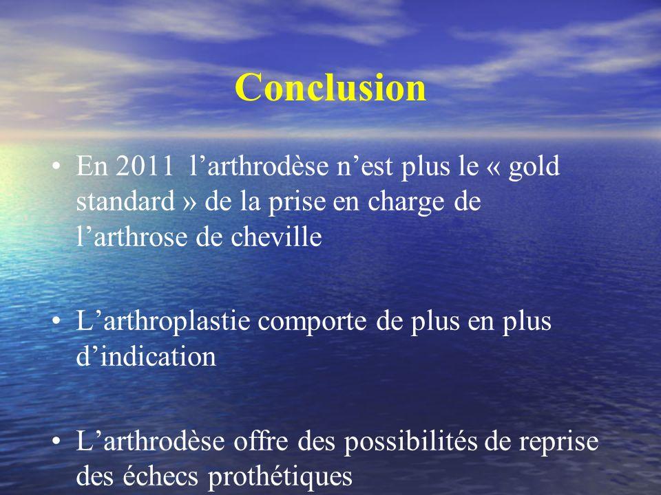 Conclusion En 2011 larthrodèse nest plus le « gold standard » de la prise en charge de larthrose de cheville Larthroplastie comporte de plus en plus d