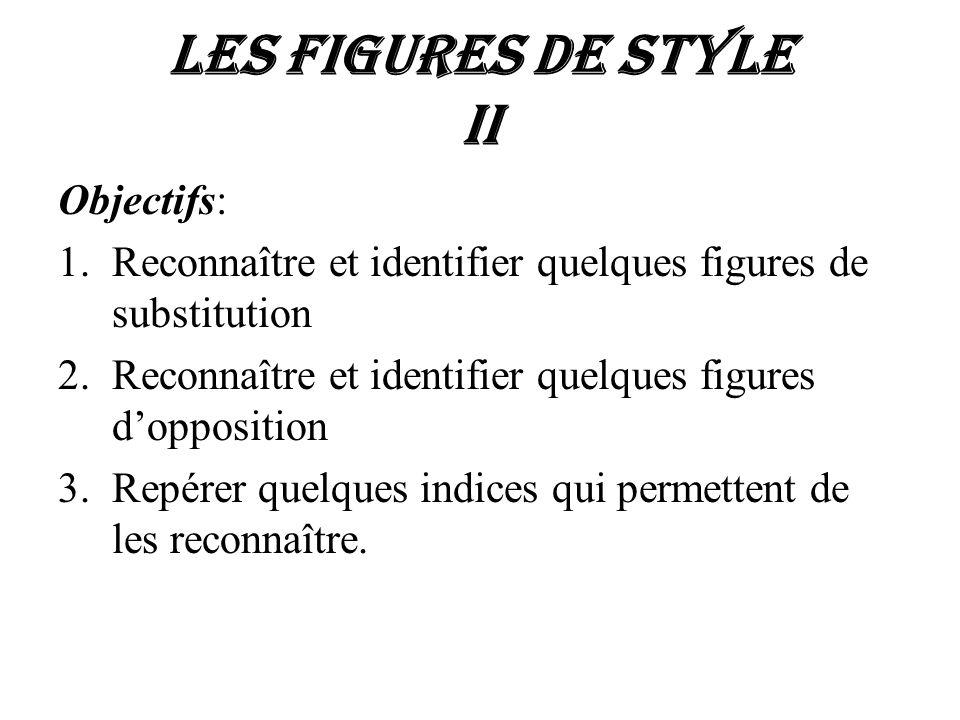 Les figures de style II Objectifs: 1.Reconnaître et identifier quelques figures de substitution 2.Reconnaître et identifier quelques figures doppositi