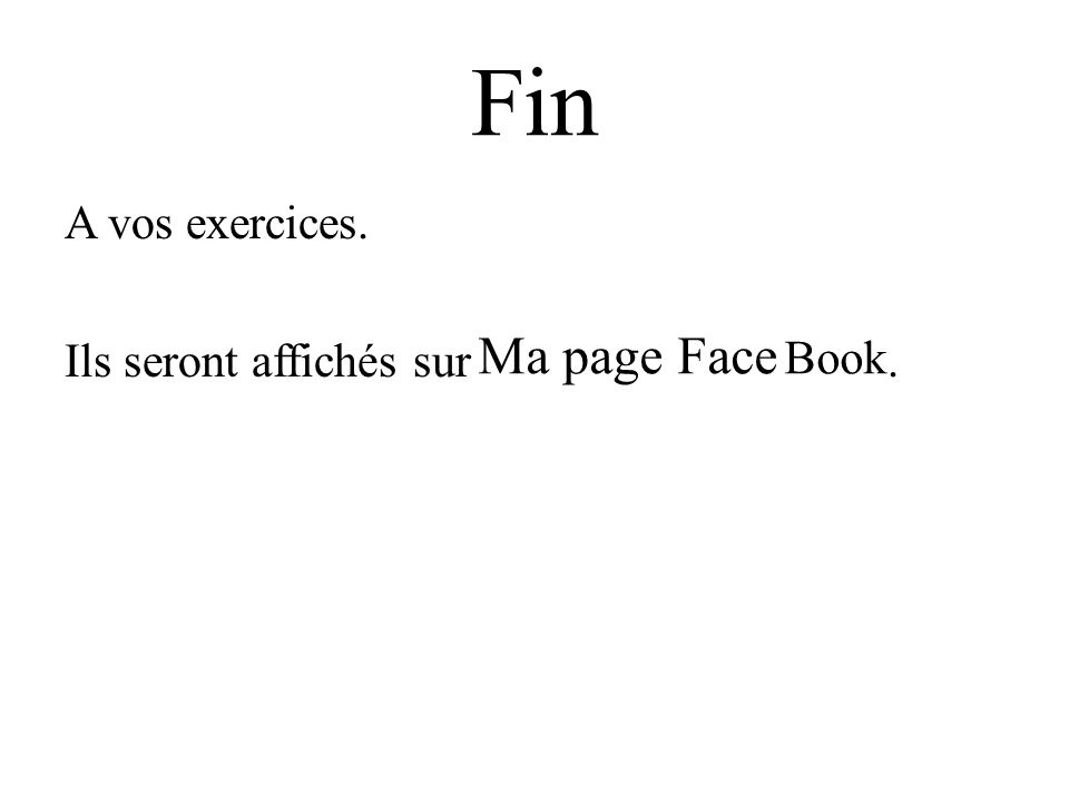 Fin A vos exercices. Ils seront affichés sur. Ma page Face Book