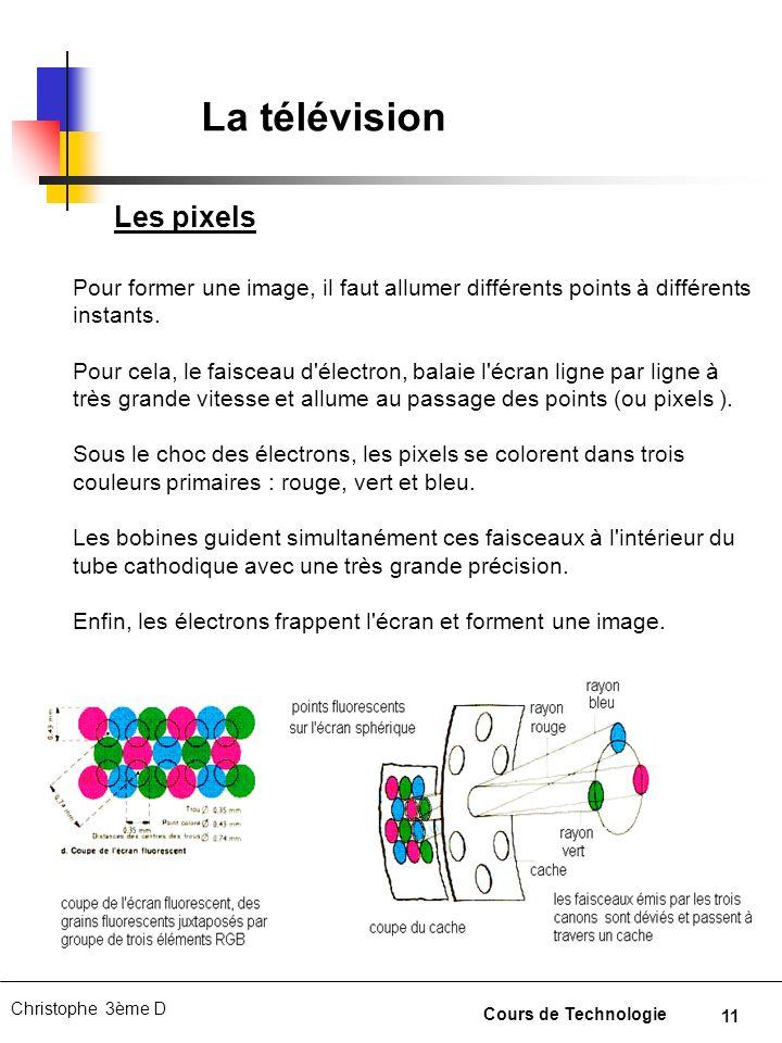 11 Christophe 3ème D Cours de Technologie La télévision Pour former une image, il faut allumer différents points à différents instants. Pour cela, le