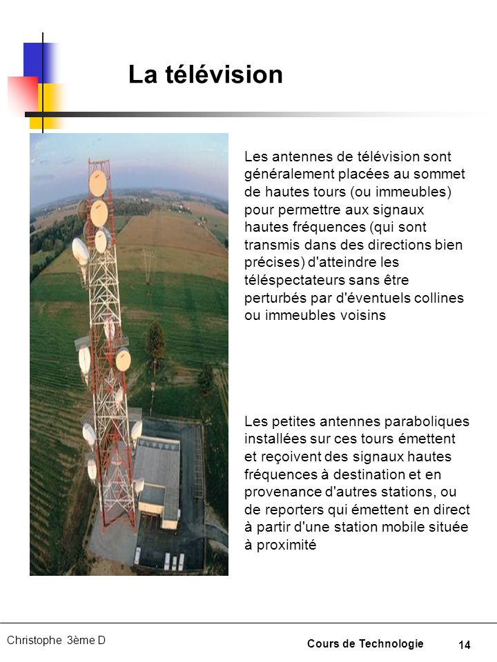 14 Christophe 3ème D Cours de Technologie La télévision Les antennes de télévision sont généralement placées au sommet de hautes tours (ou immeubles)